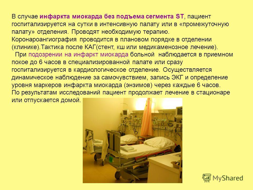 В случае инфаркта миокарда без подъема сегмента ST, пациент госпитализируется на сутки в интенсивную палату или в «промежуточную палату» отделения. Проводят необходимую терапию. Коронароангиография проводится в плановом порядке в отделении (клинике).
