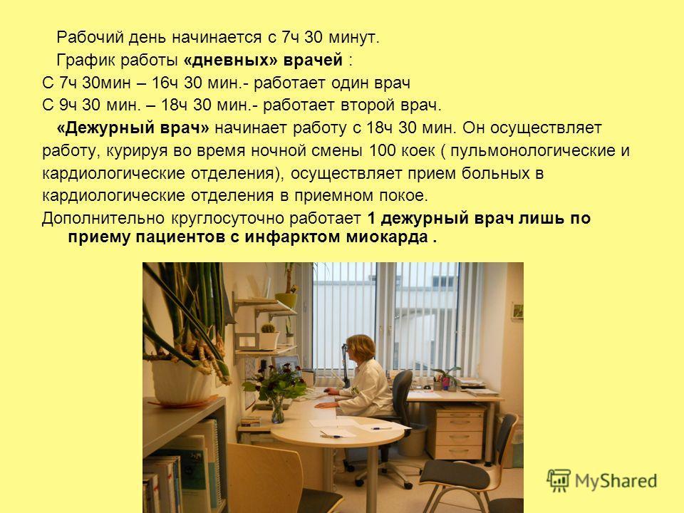 Рабочий день начинается с 7ч 30 минут. График работы «дневных» врачей : С 7ч 30мин – 16ч 30 мин.- работает один врач С 9ч 30 мин. – 18ч 30 мин.- работает второй врач. «Дежурный врач» начинает работу с 18ч 30 мин. Он осуществляет работу, курируя во вр