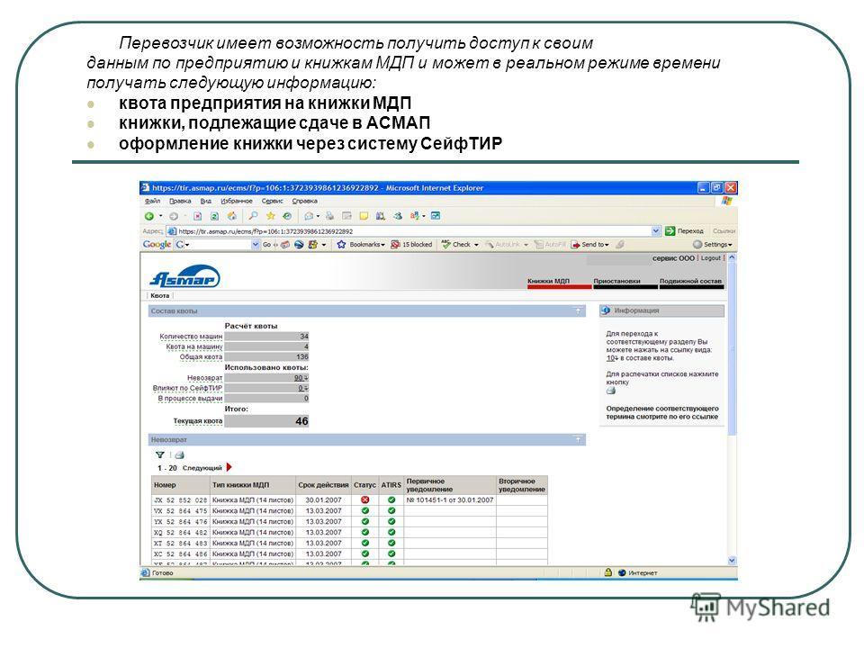 Перевозчик имеет возможность получить доступ к своим данным по предприятию и книжкам МДП и может в реальном режиме времени получать следующую информацию: квота предприятия на книжки МДП книжки, подлежащие сдаче в АСМАП оформление книжки через систему