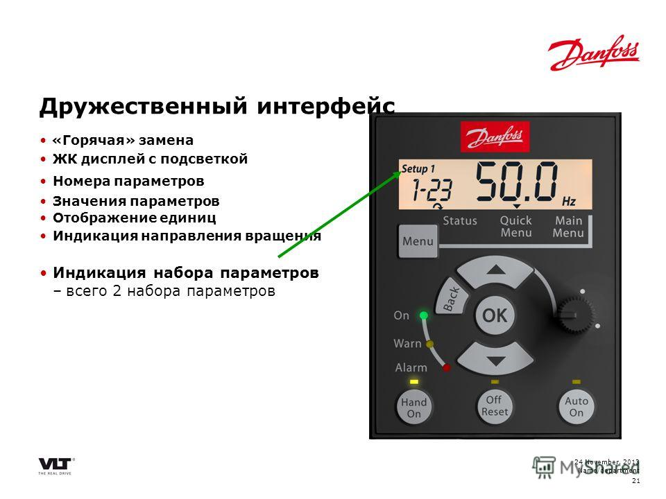 24 November, 2013 Name/department 21 «Горячая» замена ЖК дисплей с подсветкой Номера параметров Значения параметров Отображение единиц Индикация направления вращения Индикация набора параметров –всего 2 набора параметров Дружественный интерфейс