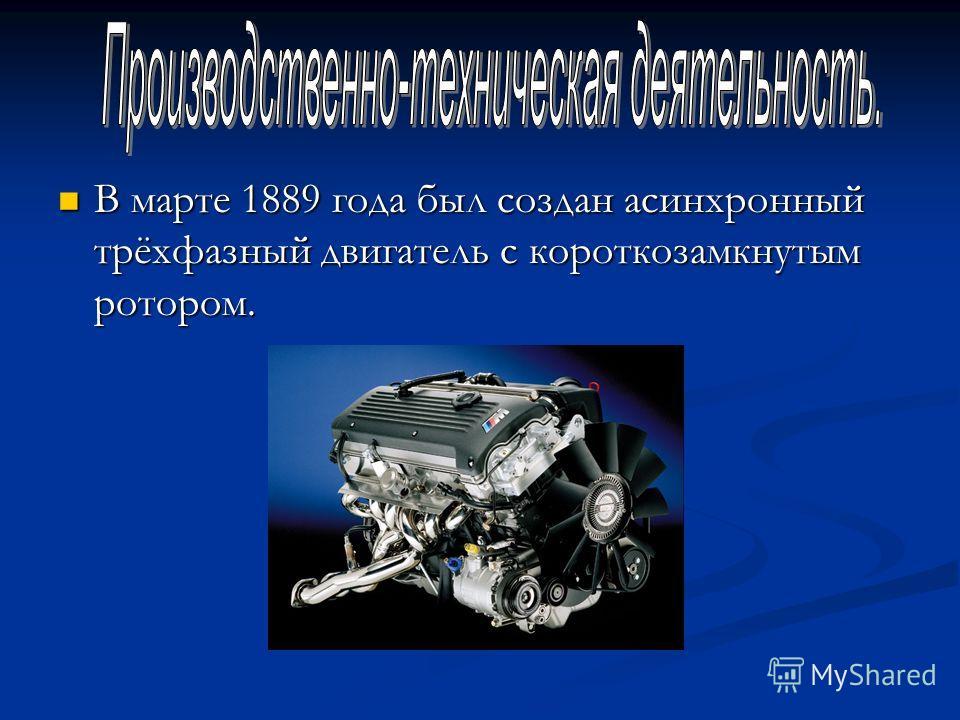 В марте 1889 года был создан асинхронный трёхфазный двигатель с короткозамкнутым ротором. В марте 1889 года был создан асинхронный трёхфазный двигатель с короткозамкнутым ротором.