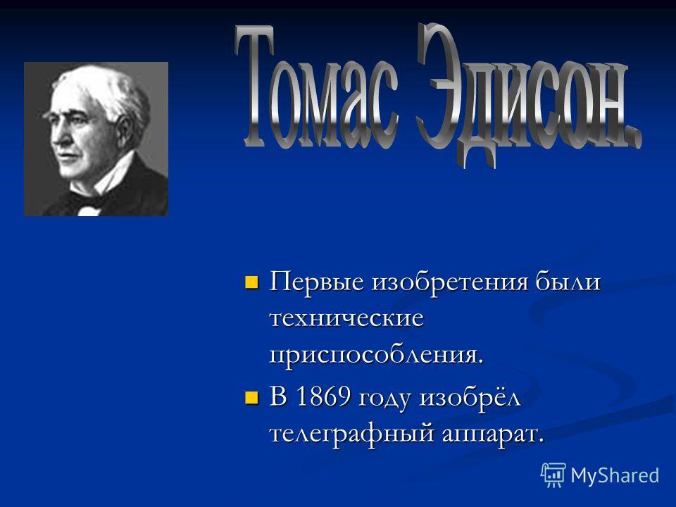 Первые изобретения были технические приспособления. Первые изобретения были технические приспособления. В 1869 году изобрёл телеграфный аппарат. В 1869 году изобрёл телеграфный аппарат.