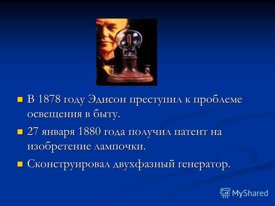 В 1878 году Эдисон преступил к проблеме освещения в быту. В 1878 году Эдисон преступил к проблеме освещения в быту. 27 января 1880 года получил патент на изобретение лампочки. 27 января 1880 года получил патент на изобретение лампочки. Сконструировал
