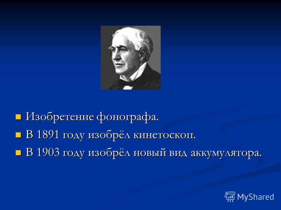 Изобретение фонографа. Изобретение фонографа. В 1891 году изобрёл кинетоскоп. В 1891 году изобрёл кинетоскоп. В 1903 году изобрёл новый вид аккумулятора. В 1903 году изобрёл новый вид аккумулятора.