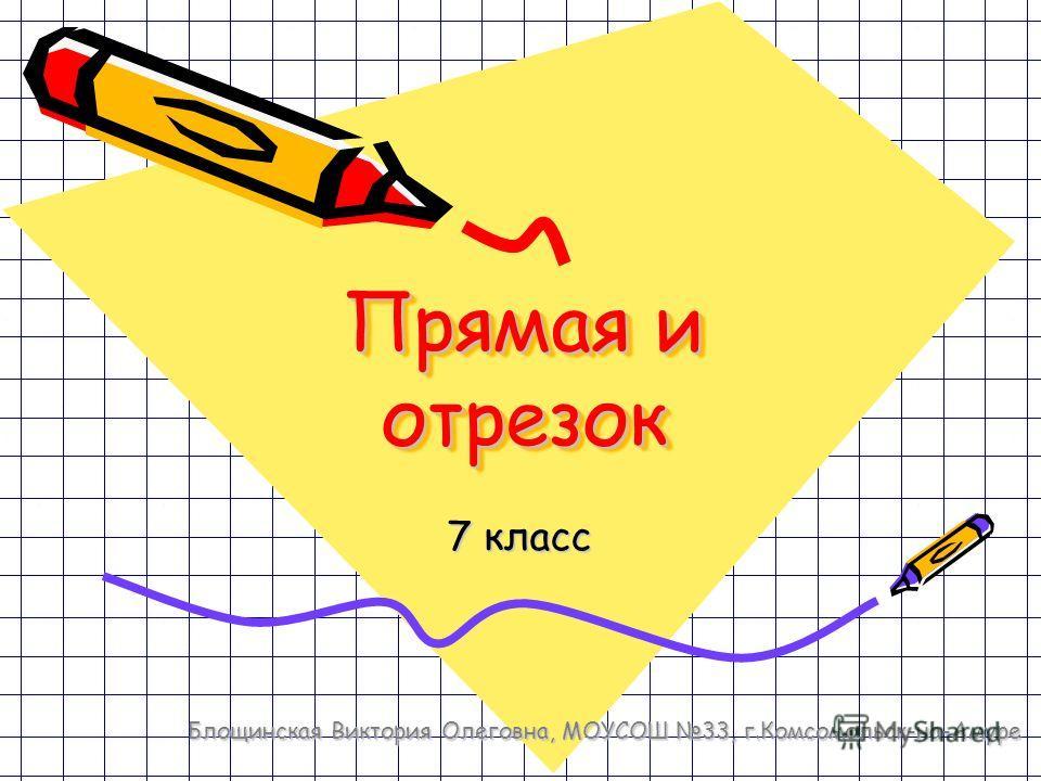 Прямая и отрезок 7 класс Блощинская Виктория Олеговна, МОУСОШ 33, г.Комсомольск-на-Амуре