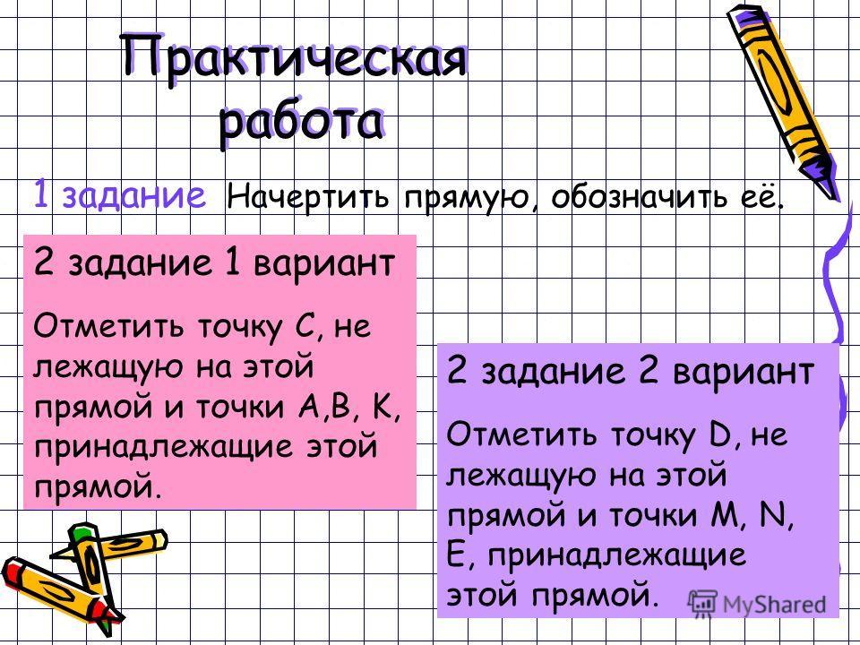 1 задание Начертить прямую, обозначить её. 2 задание 1 вариант Отметить точку С, не лежащую на этой прямой и точки А,В, K, принадлежащие этой прямой. 2 задание 2 вариант Отметить точку D, не лежащую на этой прямой и точки M, N, E, принадлежащие этой