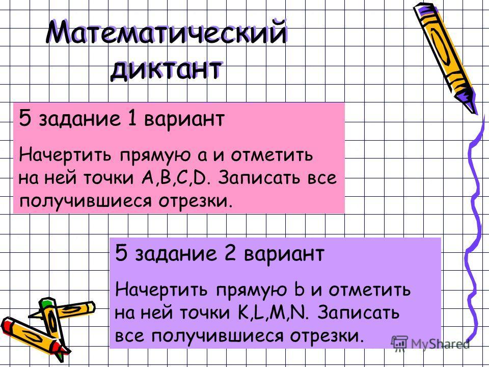 Математический диктант 5 задание 1 вариант Начертить прямую a и отметить на ней точки А,В,С,D. Записать все получившиеся отрезки. 5 задание 2 вариант Начертить прямую b и отметить на ней точки K,L,M,N. Записать все получившиеся отрезки.