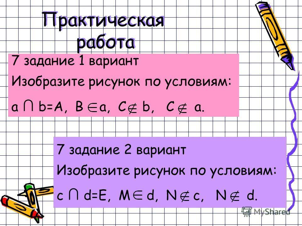 Практическая работа 7 задание 1 вариант Изобразите рисунок по условиям: a b=A, B a, C b, C a. 7 задание 2 вариант Изобразите рисунок по условиям: c d=E, M d, N c, N d.