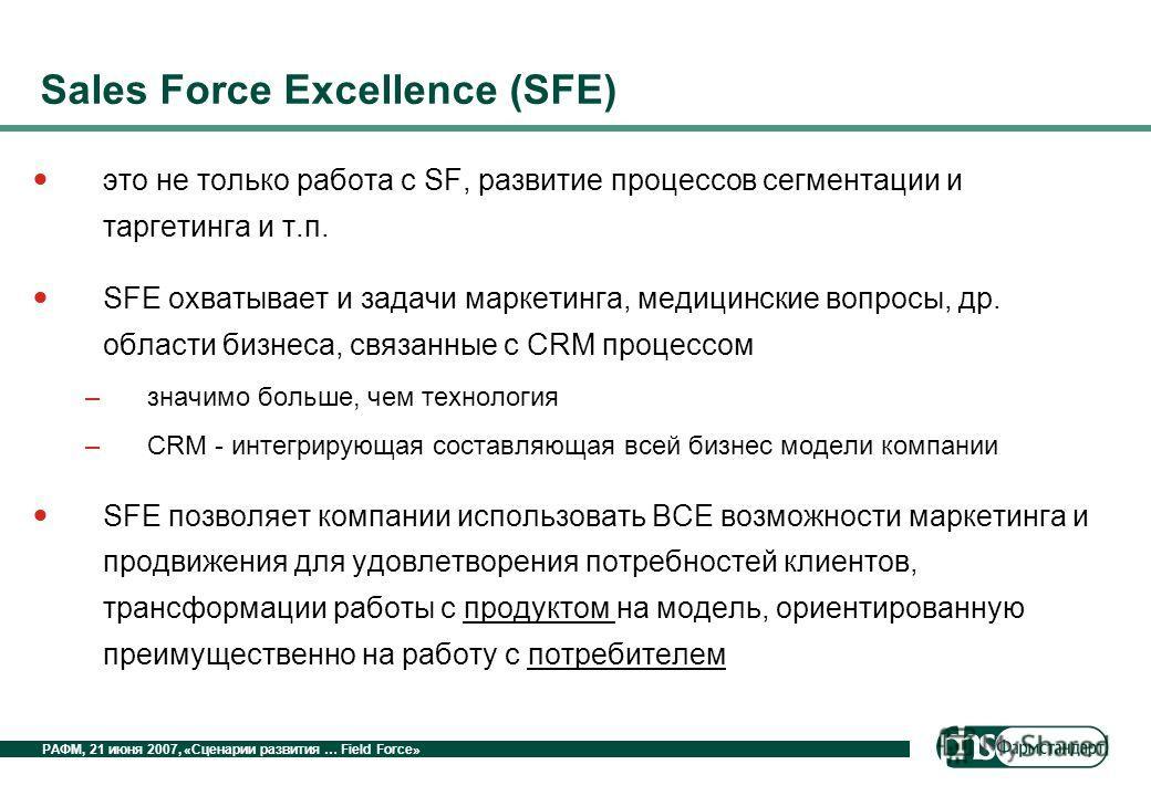 РАФМ, 21 июня 2007, «Сценарии развития … Field Force» Sales Force Excellence (SFE) это не только работа с SF, развитие процессов сегментации и таргетинга и т.п. SFE охватывает и задачи маркетинга, медицинские вопросы, др. области бизнеса, связанные с