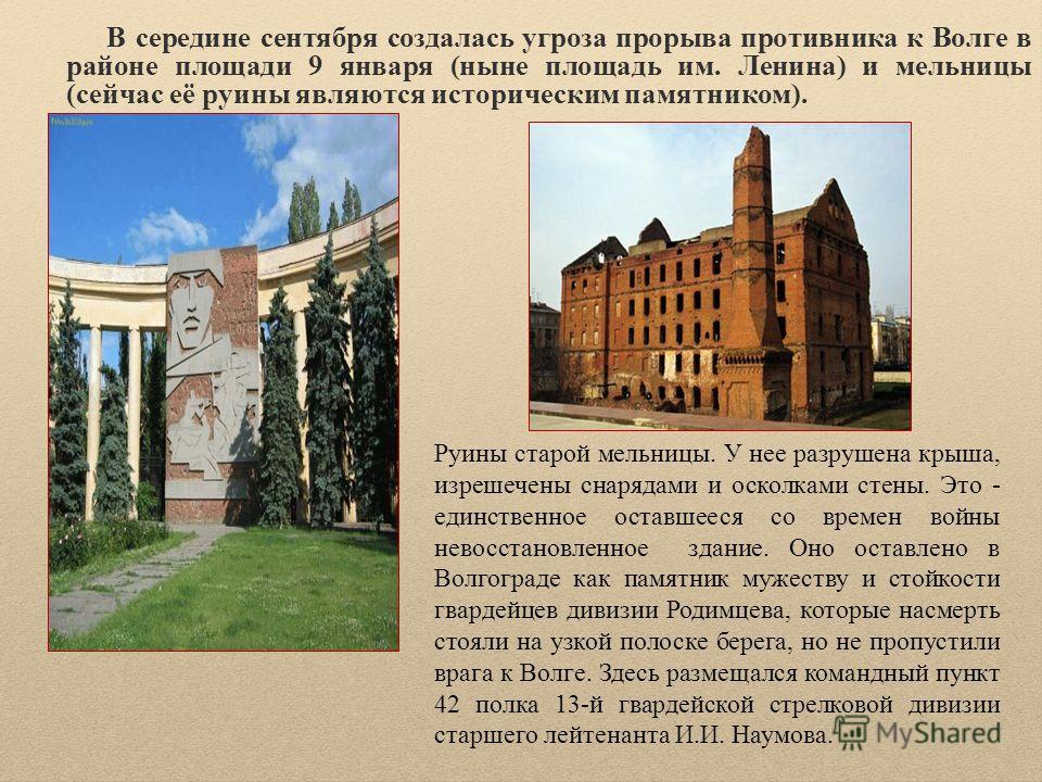 В середине сентября создалась угроза прорыва противника к Волге в районе площади 9 января (ныне площадь им. Ленина) и мельницы (сейчас её руины являются историческим памятником). Руины старой мельницы. У нее разрушена крыша, изрешечены снарядами и ос