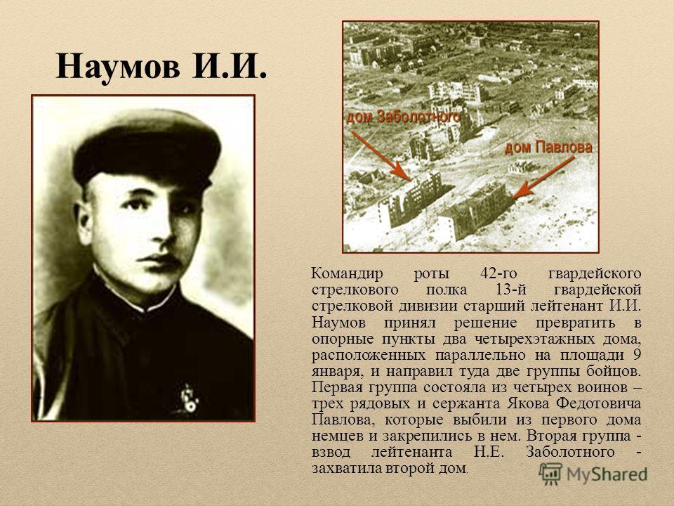 Наумов И.И. Командир роты 42-го гвардейского стрелкового полка 13-й гвардейской стрелковой дивизии старший лейтенант И.И. Наумов принял решение превратить в опорные пункты два четырехэтажных дома, расположенных параллельно на площади 9 января, и напр