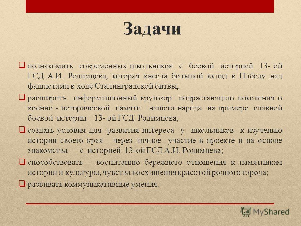 Задачи познакомить современных школьников с боевой историей 13- ой ГСД А.И. Родимцева, которая внесла большой вклад в Победу над фашистами в ходе Сталинградской битвы; расширить информационный кругозор подрастающего поколения о военно - исторической