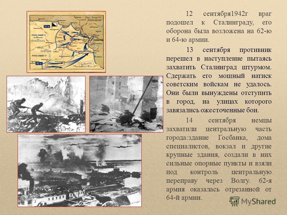 12 сентября1942г враг подошел к Сталинграду, его оборона была возложена на 62-ю и 64-ю армии. 13 сентября противник перешел в наступление пытаясь захватить Сталинград штурмом. Сдержать его мощный натиск советским войскам не удалось. Они были вынужден