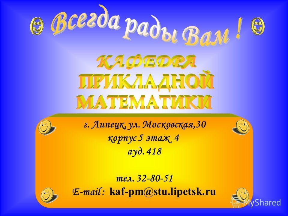 г. Липецк, ул. Московская,30 корпус 5 этаж 4 ауд. 418 тел. 32-80-51 E-mail : kaf-pm@stu.lipetsk.ru