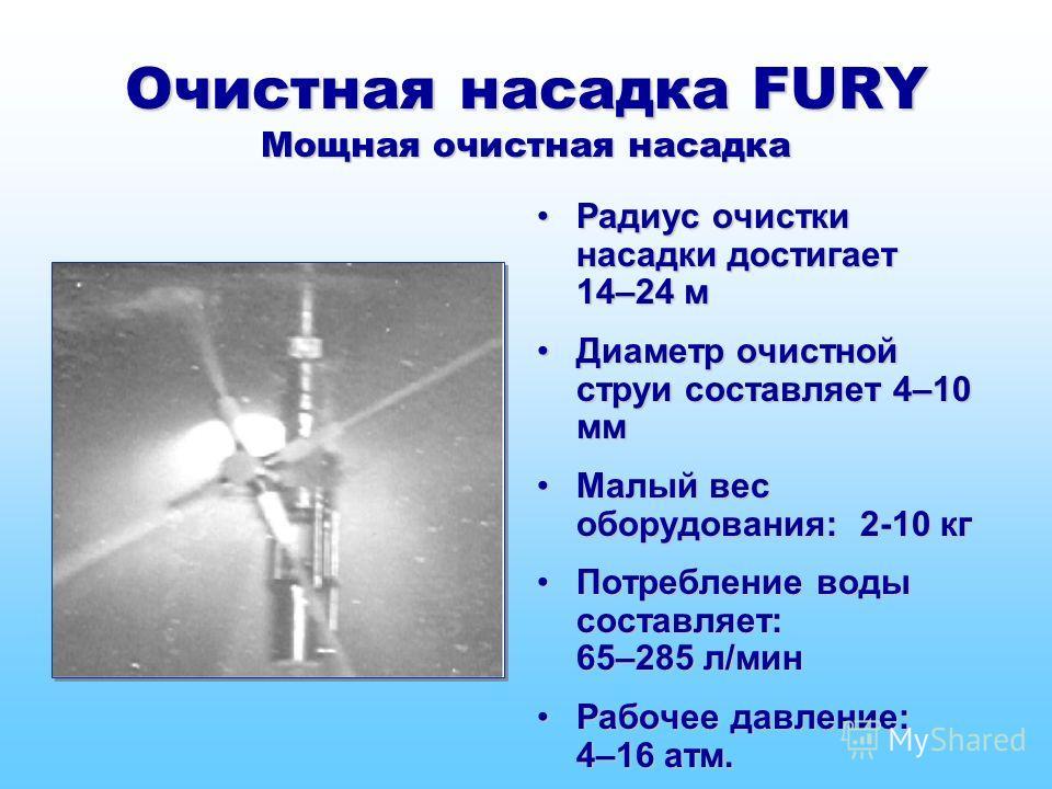Очистная насадка FURY Мощная очистная насадка Радиус очистки насадки достигает 14–24 мРадиус очистки насадки достигает 14–24 м Диаметр очистной струи составляет 4–10 ммДиаметр очистной струи составляет 4–10 мм Малый вес оборудования: 2-10 кгМалый вес