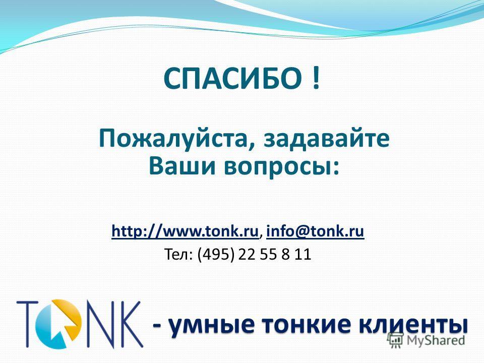 СПАСИБО ! - умные тонкие клиенты Пожалуйста, задавайте Ваши вопросы: http://www.tonk.ru, info@tonk.ru Тел: (495) 22 55 8 11