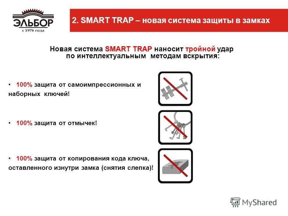 100% защита от самоимпрессионных и наборных ключей! 100% защита от отмычек! 100% защита от копирования кода ключа, оставленного изнутри замка (снятия слепка)! 2. SMART TRAP – новая система защиты в замках SMART TRAP Новая система SMART TRAP наносит т