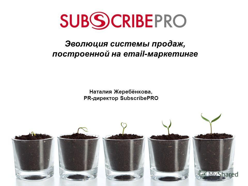 Эволюция системы продаж, построенной на email-маркетинге Наталия Жеребёнкова, PR-директор SubscribePRO