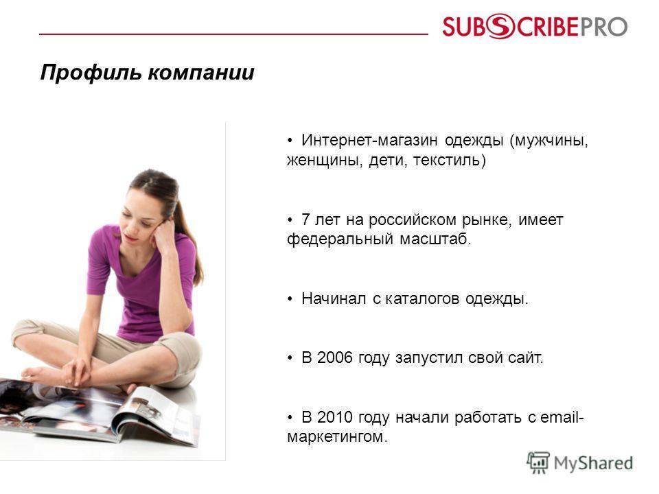 Профиль компании Интернет-магазин одежды (мужчины, женщины, дети, текстиль) 7 лет на российском рынке, имеет федеральный масштаб. Начинал с каталогов одежды. В 2006 году запустил свой сайт. В 2010 году начали работать с email- маркетингом.