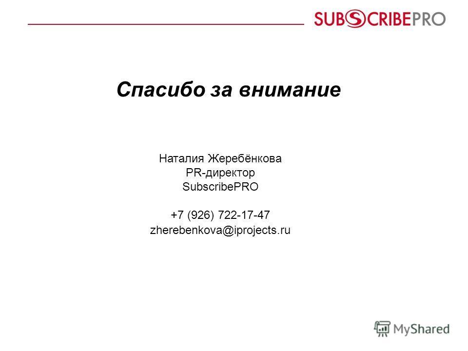 Спасибо за внимание Наталия Жеребёнкова PR-директор SubscribePRO +7 (926) 722-17-47 zherebenkova@iprojects.ru