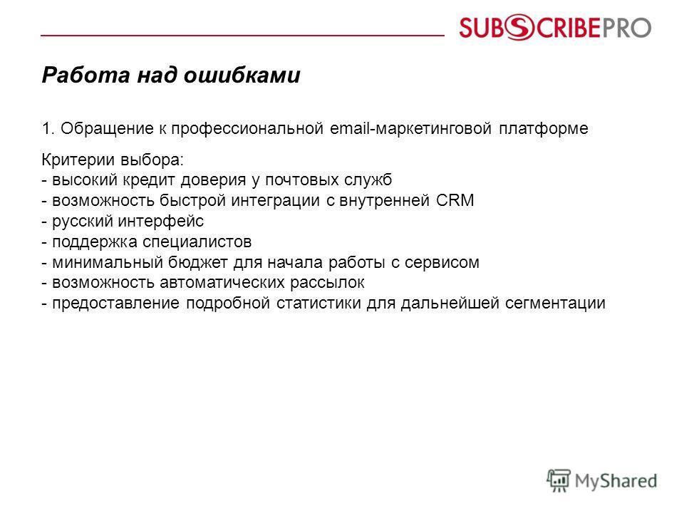 Работа над ошибками 1. Обращение к профессиональной email-маркетинговой платформе Критерии выбора: - высокий кредит доверия у почтовых служб - возможность быстрой интеграции с внутренней CRM - русский интерфейс - поддержка специалистов - минимальный