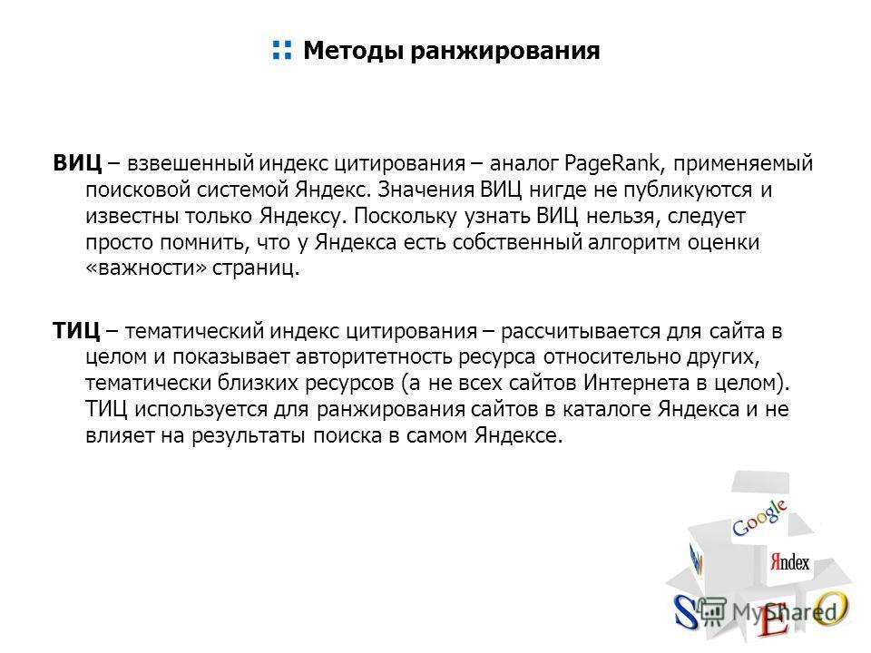 :: Методы ранжирования ВИЦ – взвешенный индекс цитирования – аналог PageRank, применяемый поисковой системой Яндекс. Значения ВИЦ нигде не публикуются и известны только Яндексу. Поскольку узнать ВИЦ нельзя, следует просто помнить, что у Яндекса есть