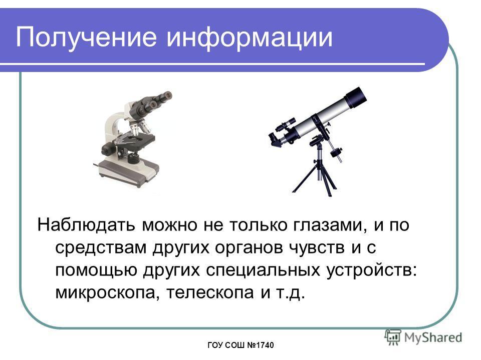 ГОУ СОШ 1740 Получение информации Наблюдать можно не только глазами, и по средствам других органов чувств и с помощью других специальных устройств: микроскопа, телескопа и т.д.