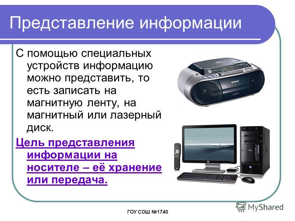 ГОУ СОШ 1740 Представление информации С помощью специальных устройств информацию можно представить, то есть записать на магнитную ленту, на магнитный или лазерный диск. Цель представления информации на носителе – её хранение или передача.