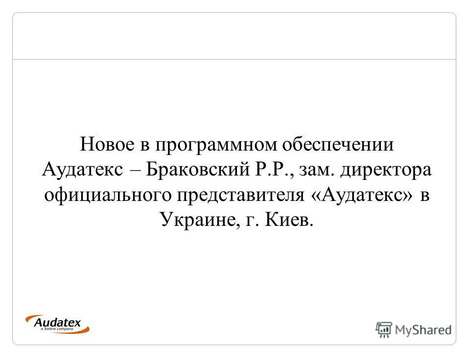 Новое в программном обеспечении Аудатекс – Браковский Р.Р., зам. директора официального представителя «Аудатекс» в Украине, г. Киев.