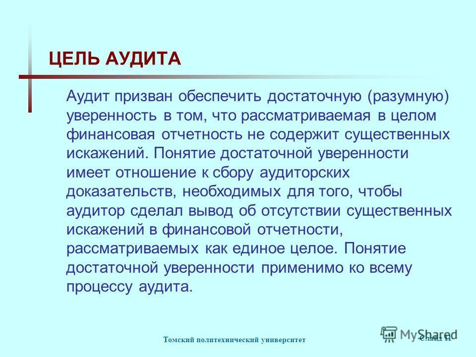 Томский политехнический университет Слайд 11 ЦЕЛЬ АУДИТА Аудит призван обеспечить достаточную (разумную) уверенность в том, что рассматриваемая в целом финансовая отчетность не содержит существенных искажений. Понятие достаточной уверенности имеет от
