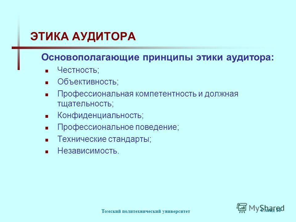 Томский политехнический университет Слайд 16 ЭТИКА АУДИТОРА Основополагающие принципы этики аудитора: Честность; Объективность; Профессиональная компетентность и должная тщательность; Конфиденциальность; Профессиональное поведение; Технические станда