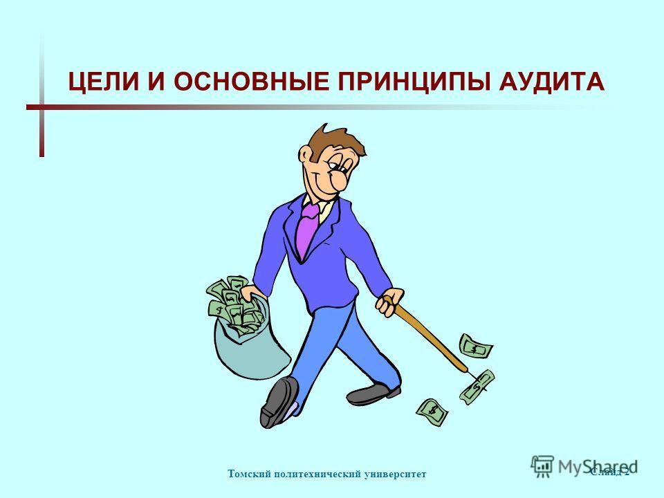 Томский политехнический университет Слайд 2 ЦЕЛИ И ОСНОВНЫЕ ПРИНЦИПЫ АУДИТА
