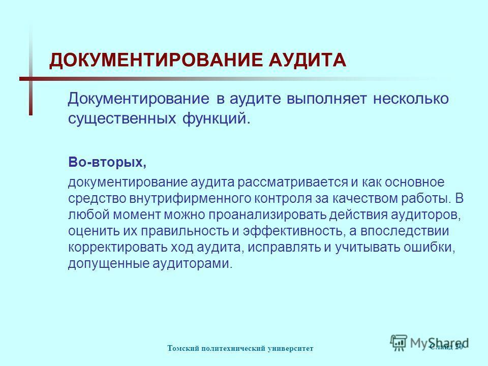 Томский политехнический университет Слайд 20 ДОКУМЕНТИРОВАНИЕ АУДИТА Документирование в аудите выполняет несколько существенных функций. Во-вторых, документирование аудита рассматривается и как основное средство внутрифирменного контроля за качеством