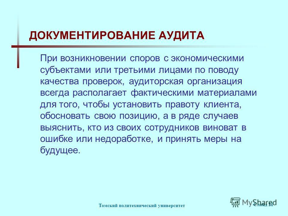 Томский политехнический университет Слайд 21 ДОКУМЕНТИРОВАНИЕ АУДИТА При возникновении споров с экономическими субъектами или третьими лицами по поводу качества проверок, аудиторская организация всегда располагает фактическими материалами для того, ч