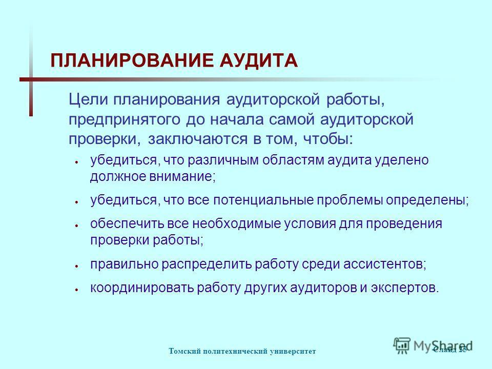 Томский политехнический университет Слайд 25 ПЛАНИРОВАНИЕ АУДИТА Цели планирования аудиторской работы, предпринятого до начала самой аудиторской проверки, заключаются в том, чтобы: убедиться, что различным областям аудита уделено должное внимание; уб