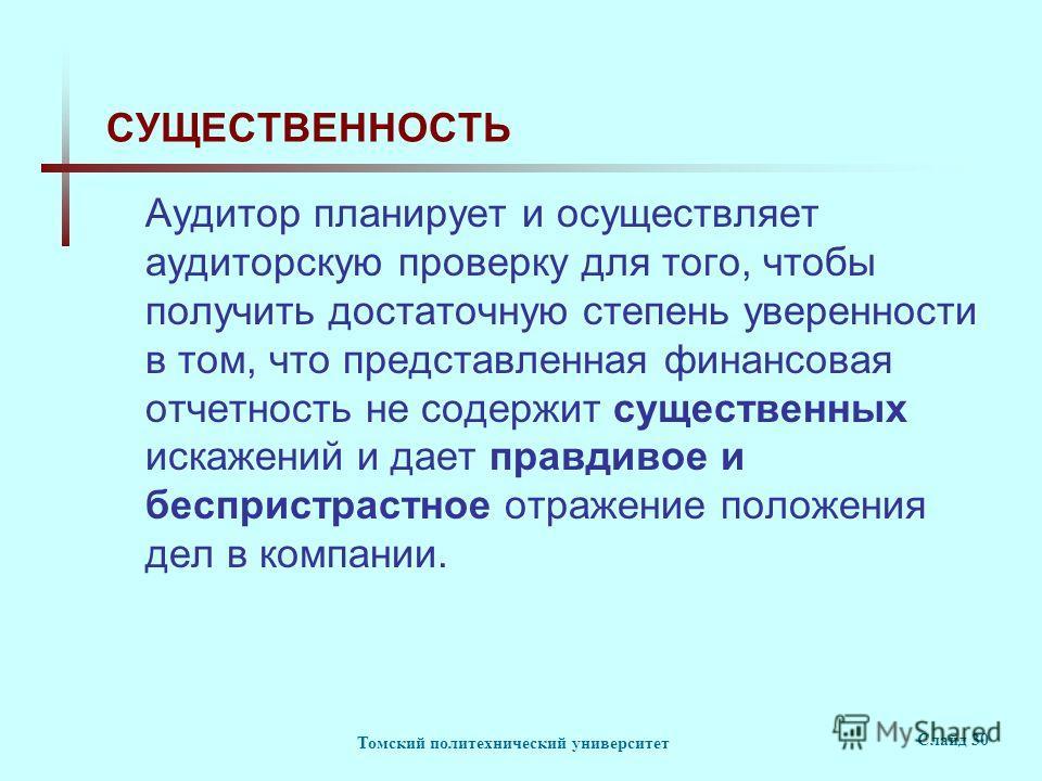 Томский политехнический университет Слайд 30 СУЩЕСТВЕННОСТЬ Аудитор планирует и осуществляет аудиторскую проверку для того, чтобы получить достаточную степень уверенности в том, что представленная финансовая отчетность не содержит существенных искаже