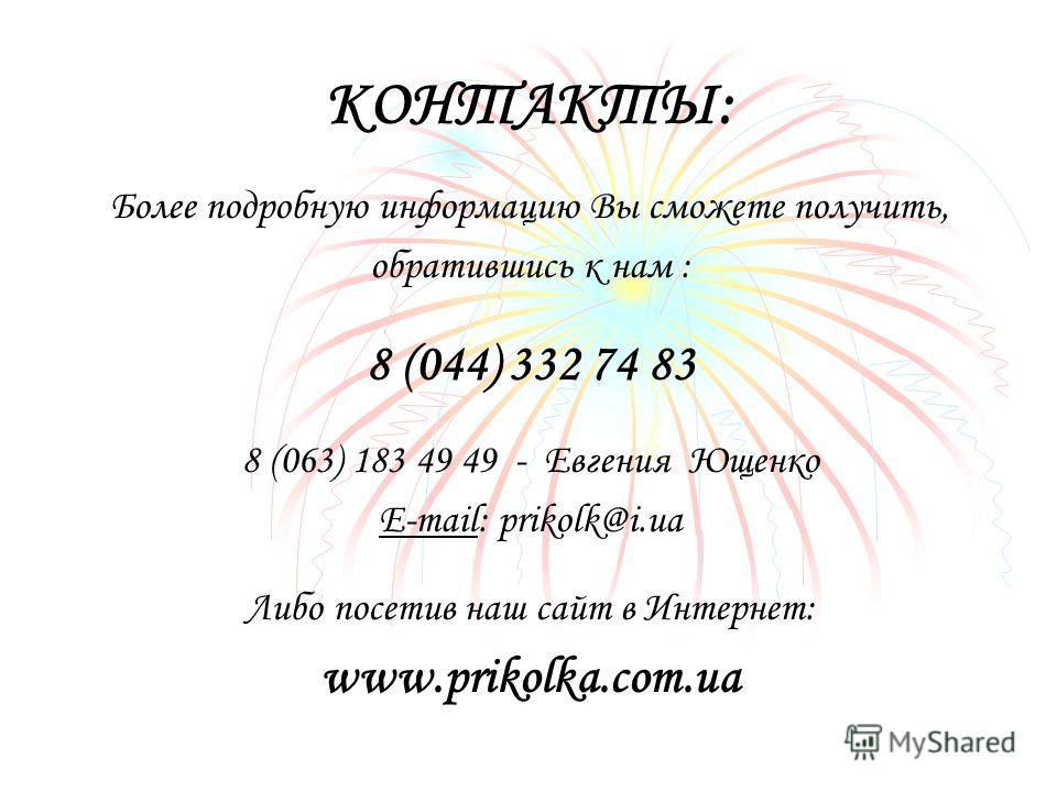 КОНТАКТЫ: Более подробную информацию Вы сможете получить, обратившись к нам : 8 (044) 332 74 83 8 (063) 183 49 49 - Евгения Ющенко E-mail: prikolk@i.ua Либо посетив наш сайт в Интернет: www.prikolka.com.ua