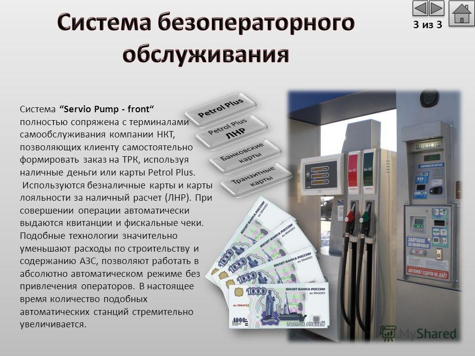 Система Servio Pump - front полностью сопряжена с терминалами самообслуживания компании НКТ, позволяющих клиенту самостоятельно формировать заказ на ТРК, используя наличные деньги или карты Petrol Plus. Используются безналичные карты и карты лояльнос