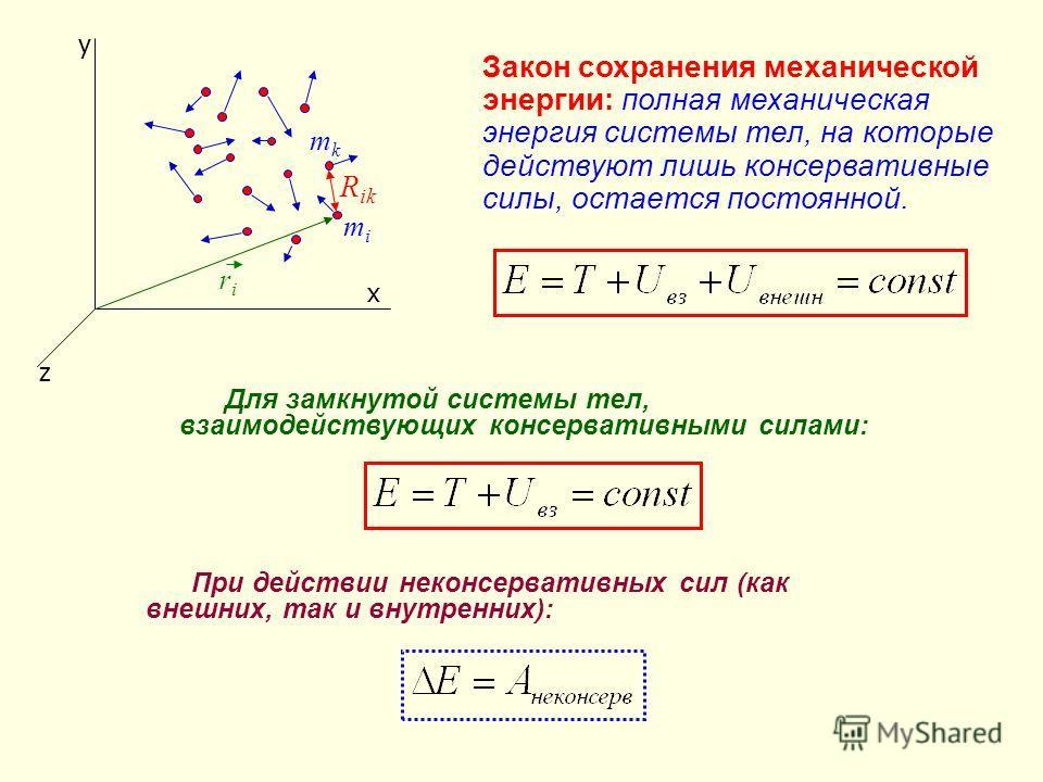 y x z riri R ik mimi Закон сохранения механической энергии: полная механическая энергия системы тел, на которые действуют лишь консервативные силы, остается постоянной. mkmk Для замкнутой системы тел, взаимодействующих консервативными силами: При дей