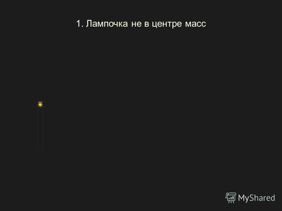 1. Лампочка не в центре масс