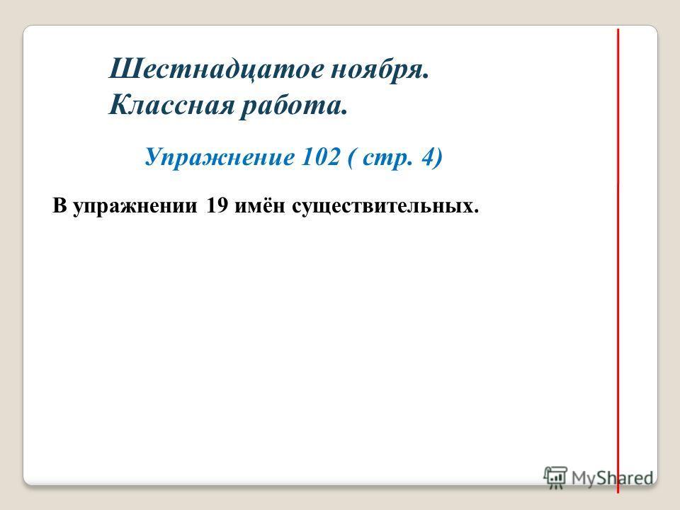 Шестнадцатое ноября. Классная работа. Упражнение 102 ( стр. 4) В упражнении 19 имён существительных.