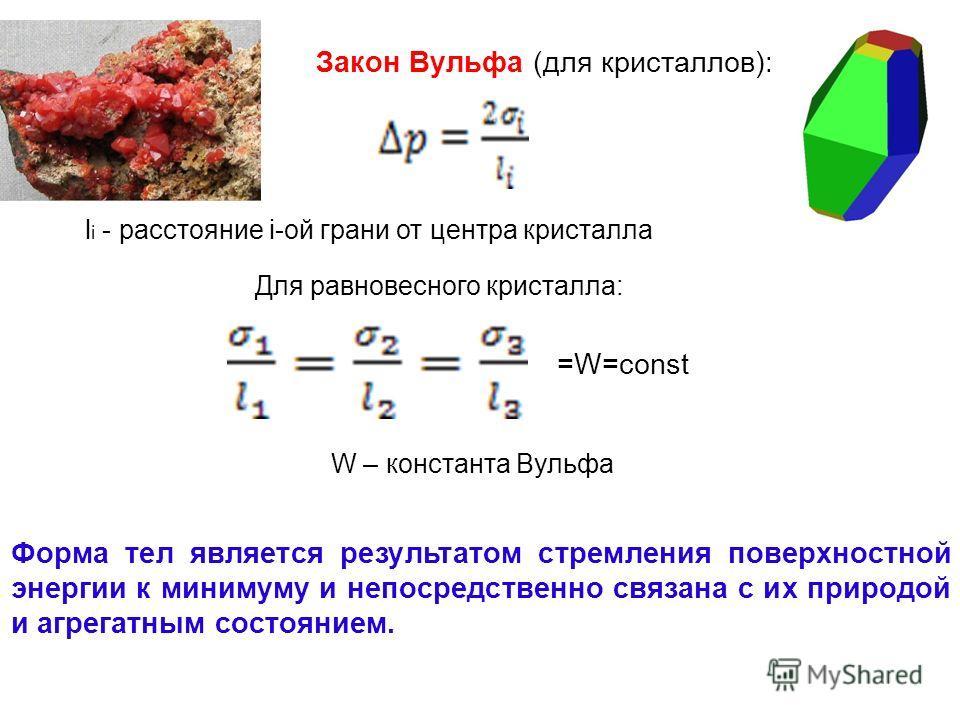 Закон Вульфа (для кристаллов): l i - расстояние i-ой грани от центра кристалла Для равновесного кристалла: =W=const W – константа Вульфа Форма тел является результатом стремления поверхностной энергии к минимуму и непосредственно связана с их природо
