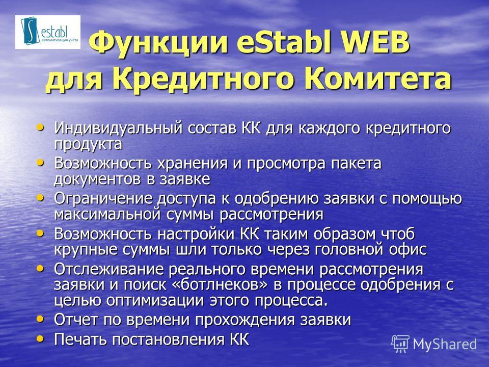 Функции eStabl WEB для Кредитного Комитета Индивидуальный состав КК для каждого кредитного продукта Индивидуальный состав КК для каждого кредитного продукта Возможность хранения и просмотра пакета документов в заявке Возможность хранения и просмотра
