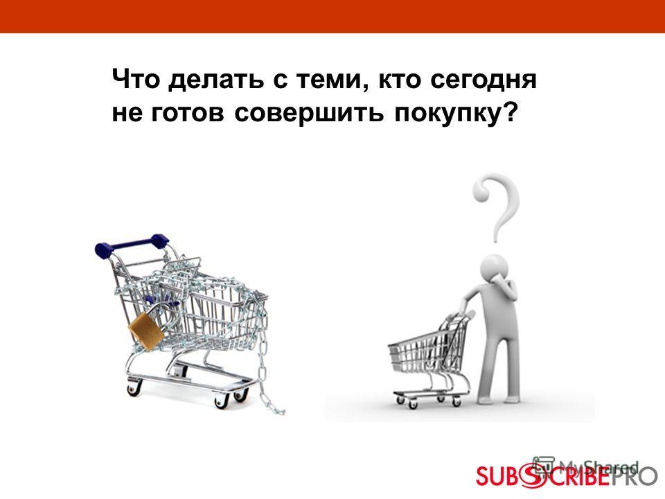 Что делать с теми, кто сегодня не готов совершить покупку?