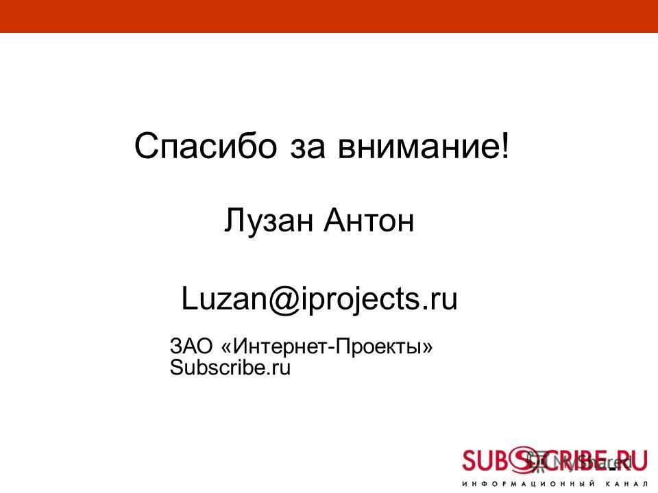 Спасибо за внимание! Лузан Антон Luzan@iprojects.ru ЗАО «Интернет-Проекты» Subscribe.ru