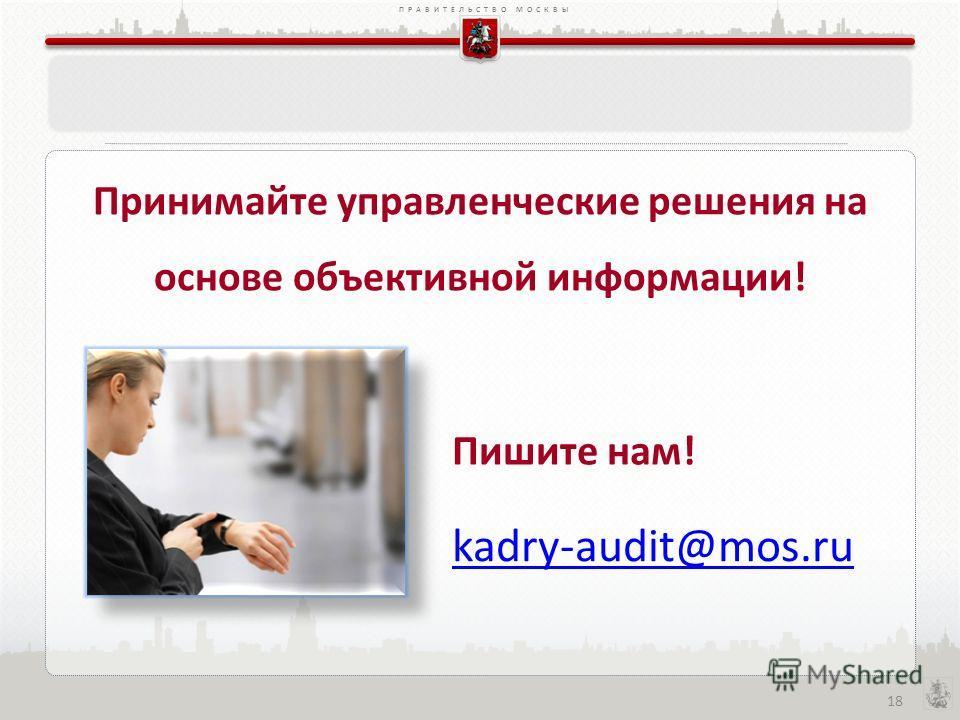 ПРАВИТЕЛЬСТВО МОСКВЫ 18 Принимайте управленческие решения на основе объективной информации! kadry-audit@mos.ru Пишите нам!