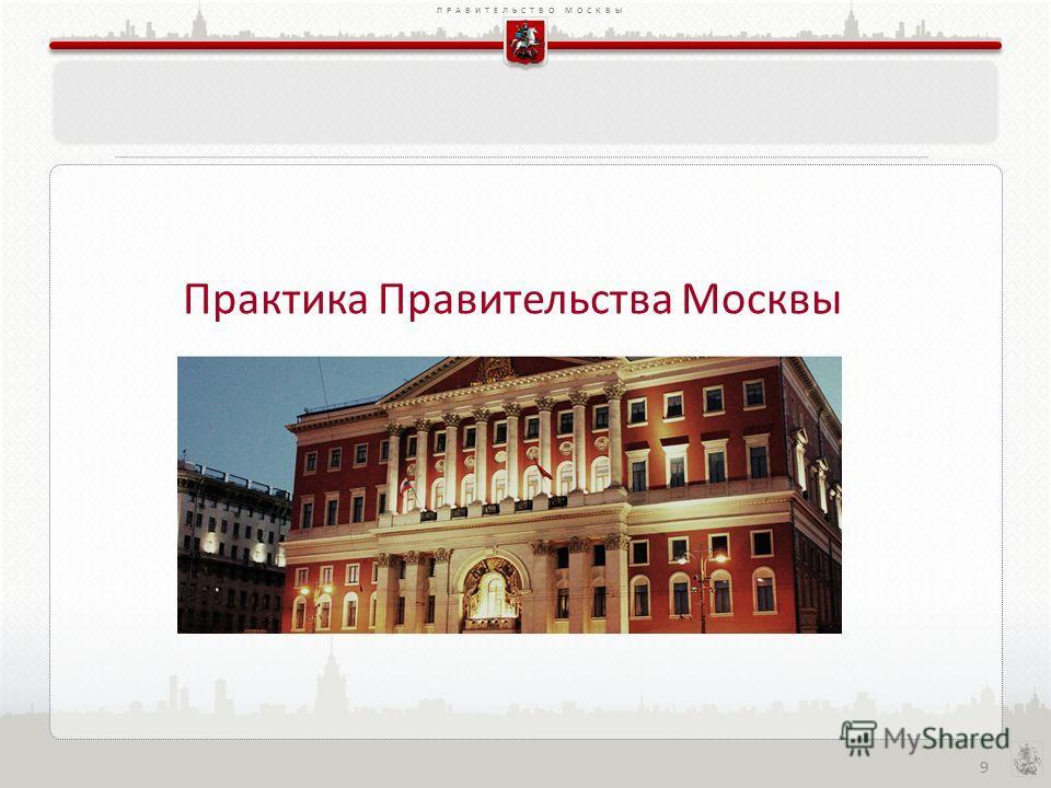 ПРАВИТЕЛЬСТВО МОСКВЫ 9 Практика Правительства Москвы