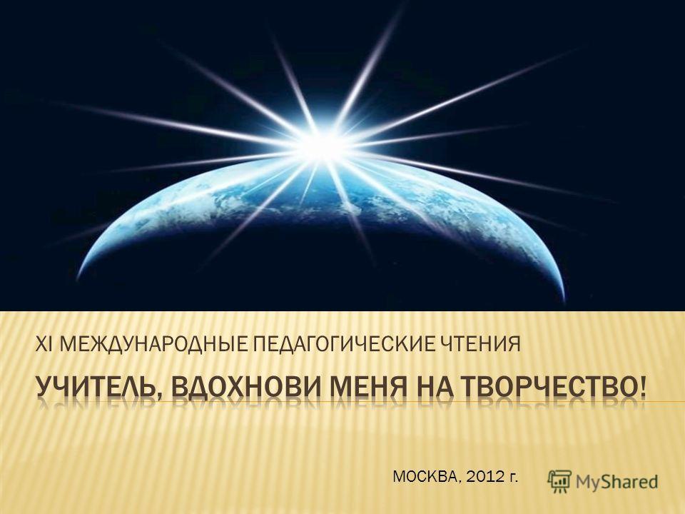 XI МЕЖДУНАРОДНЫЕ ПЕДАГОГИЧЕСКИЕ ЧТЕНИЯ МОСКВА, 2012 г.