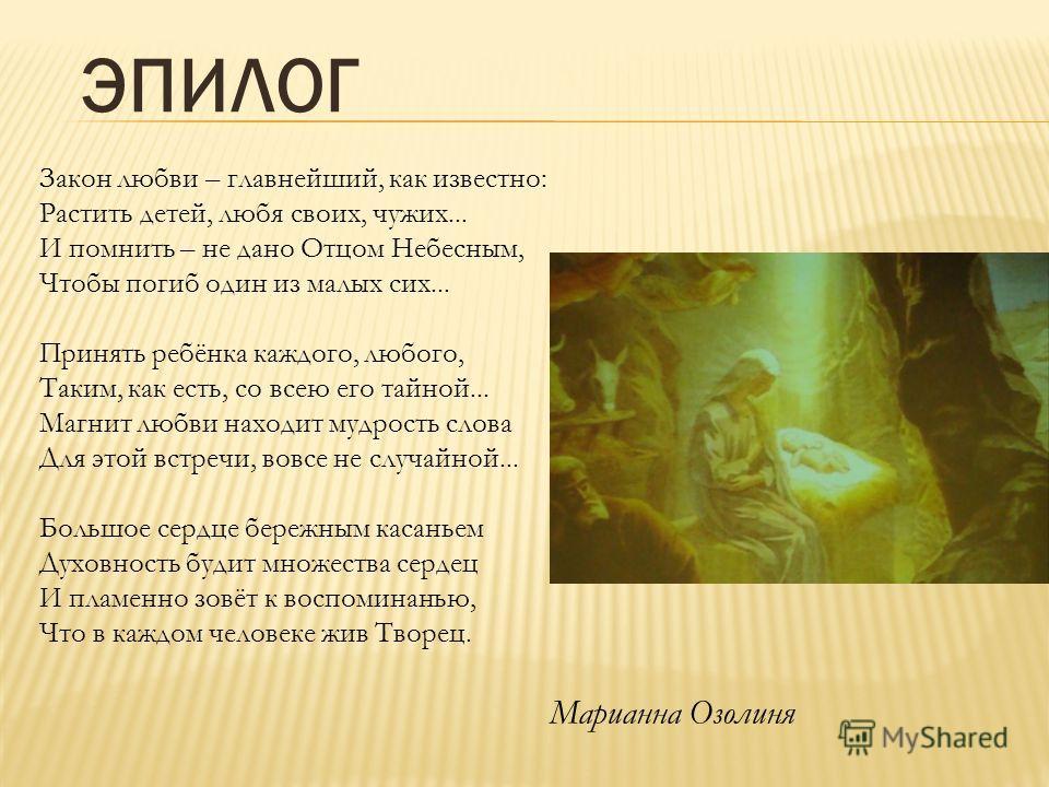 Закон любви – главнейший, как известно: Растить детей, любя своих, чужих... И помнить – не дано Отцом Небесным, Чтобы погиб один из малых сих... Принять ребёнка каждого, любого, Таким, как есть, со всею его тайной... Магнит любви находит мудрость сло