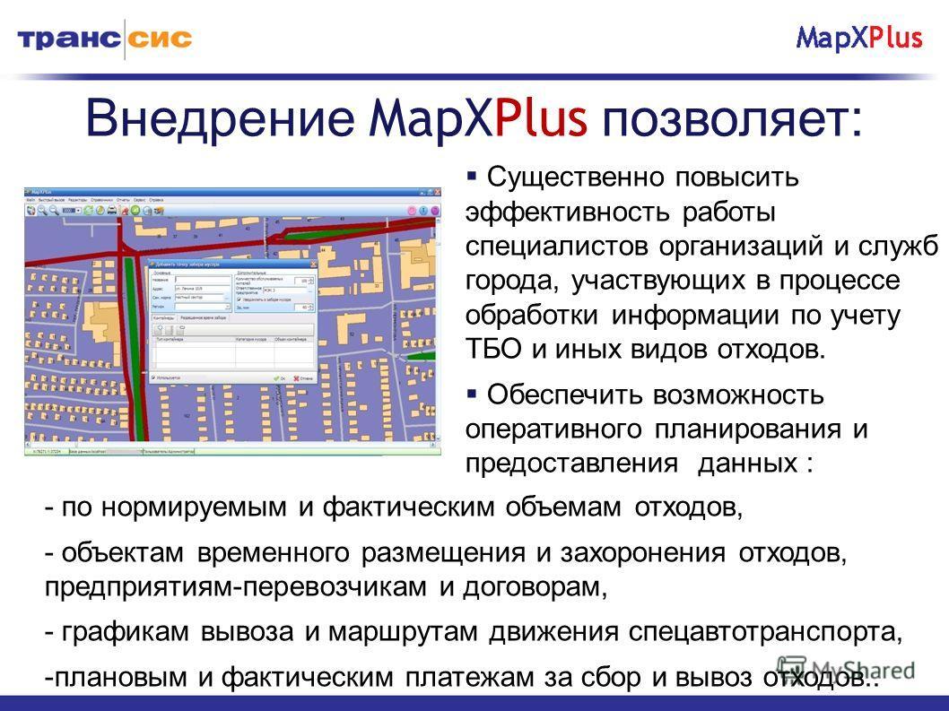 Внедрение MapXPlus позволяет: Существенно повысить эффективность работы специалистов организаций и служб города, участвующих в процессе обработки информации по учету ТБО и иных видов отходов. Обеспечить возможность оперативного планирования и предост